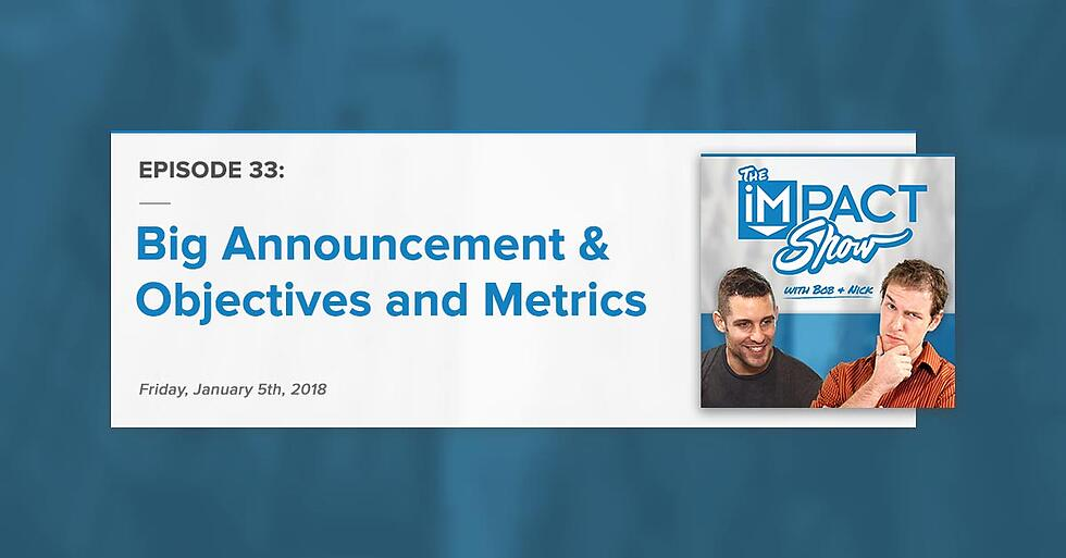 """""""Big Announcement and Objectives & Metrics:"""" The IMPACT Show Ep. 33 [Show Notes]"""