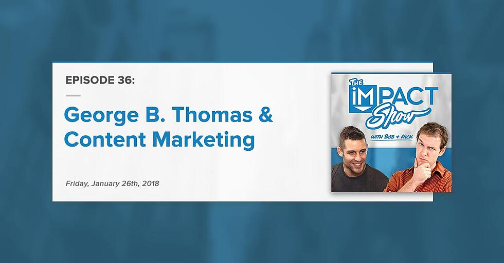 """""""George B. Thomas, Content Marketing, & More:"""" The IMPACT Show Ep. 36 [Show Notes]"""