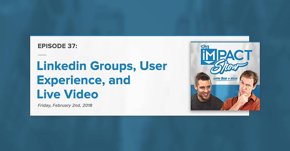 """""""Linkedin Groups, User Experience, Live Video:"""" The IMPACT Show Ep. 37 [Show Notes]"""