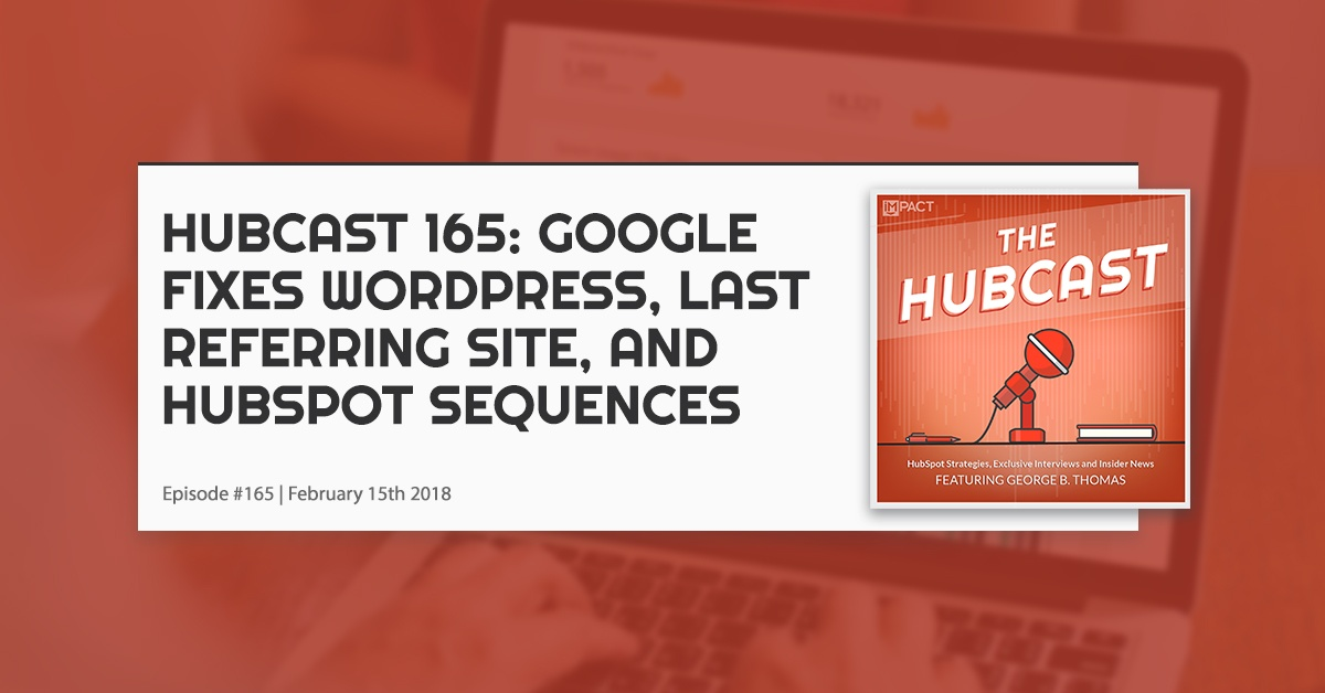 Hubcast 165: Google Fixes Wordpress, Last Referring Site, & HubSpot Sequences