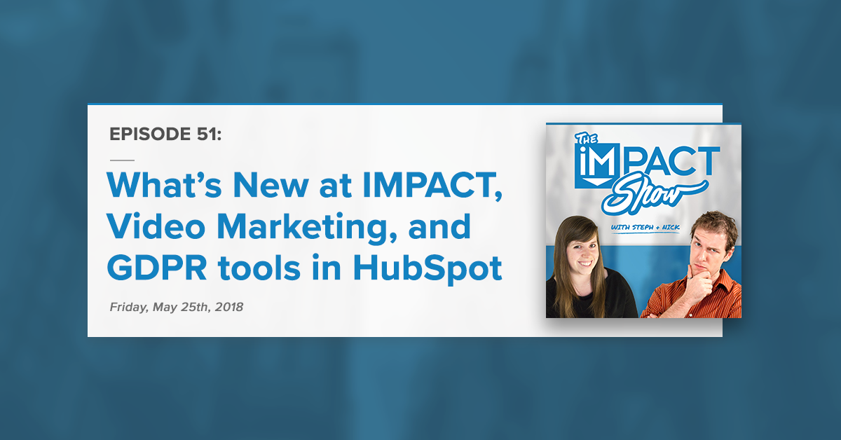 What's New at IMPACT, Video Marketing, and GDPR tools in HubSpot (The IMPACT Show Ep. 51)