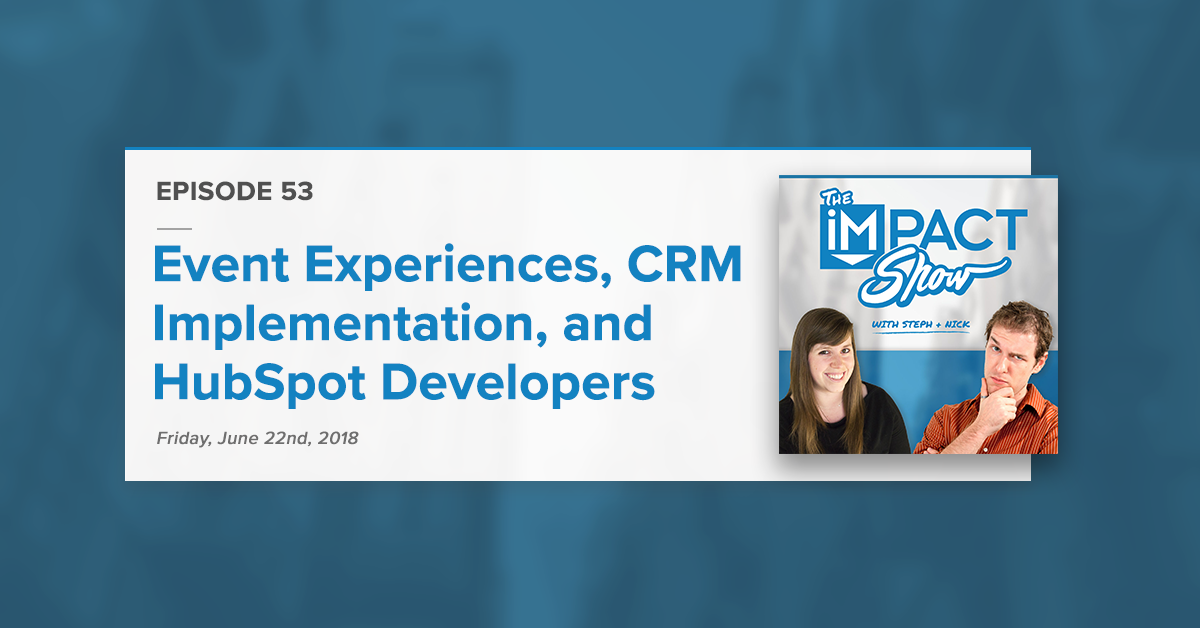 Event Attendee Experience, CRM Implementation, Tips For HubSpot Developers (The IMPACT Show Ep. 53)