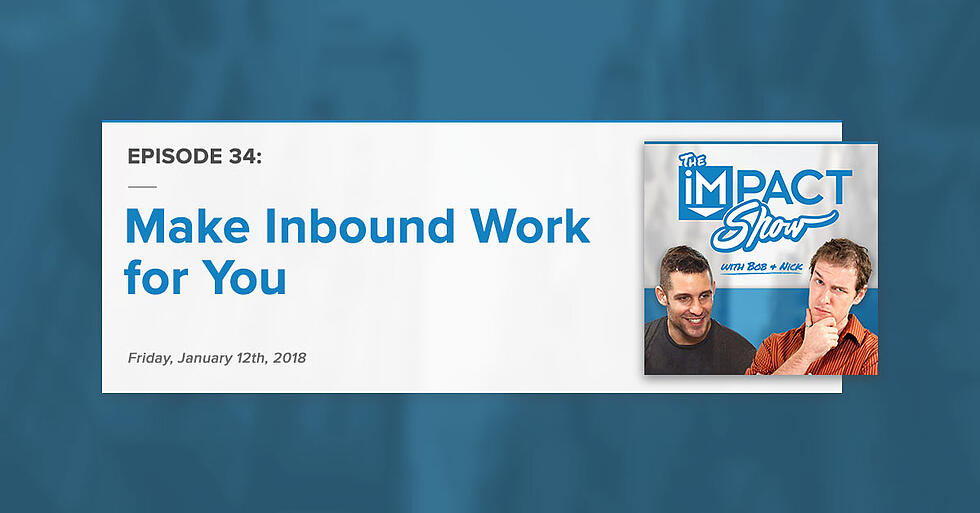 """""""Make Inbound Work For You:"""" The IMPACT Show Ep. 34 [Show Notes]"""