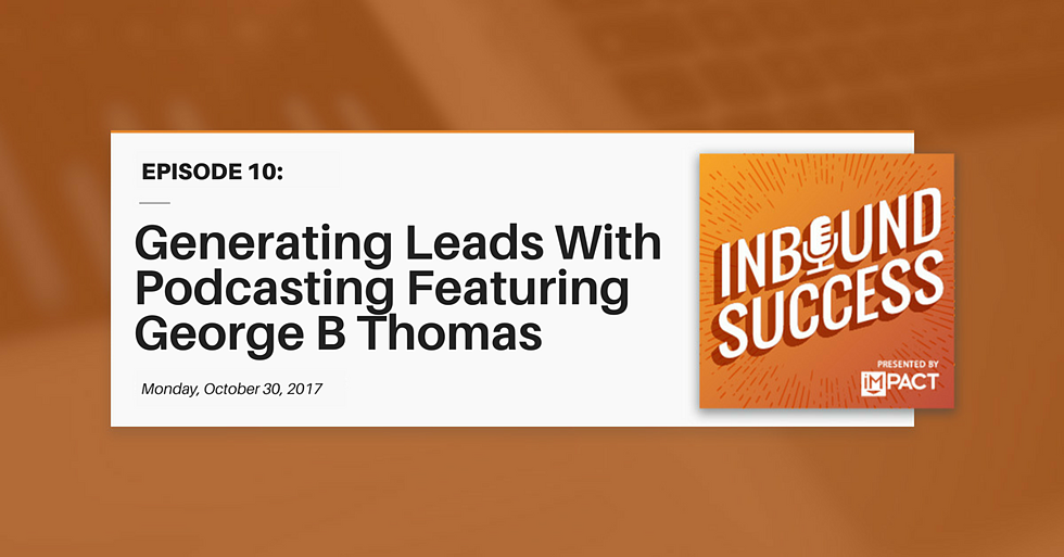 """Generating Leads With Podcasting Ft. George B Thomas"" (Inbound Success Podcast Ep. 10)"