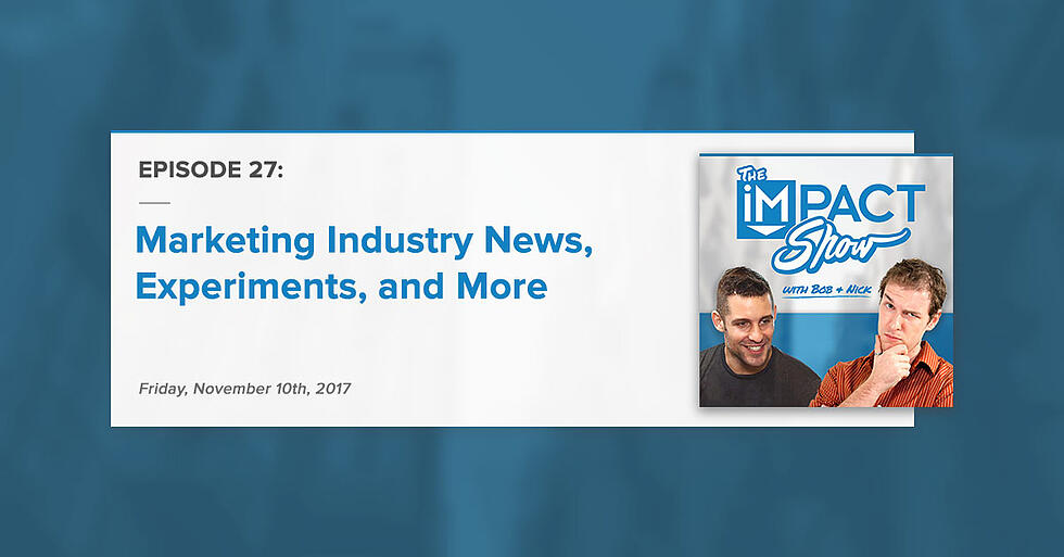 """""""Marketing Industry News, Experiments, and More:"""" The IMPACT Show Ep. 27 [Show Notes]"""