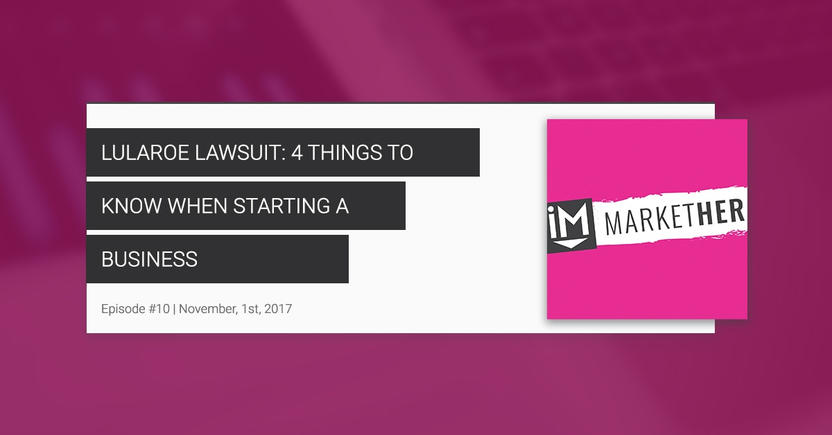 """""""LuLaRoe Lawsuit: 4 Things to Know When Starting a Business"""" [MarketHer Ep. 10]"""