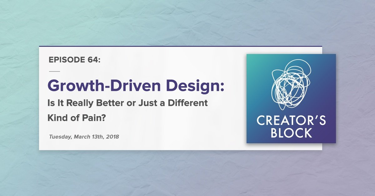"""""""Growth-Driven Design: Is It Really Better or Just a Different Kind a Pain?"""" (Creator's Block, Ep. 64)"""