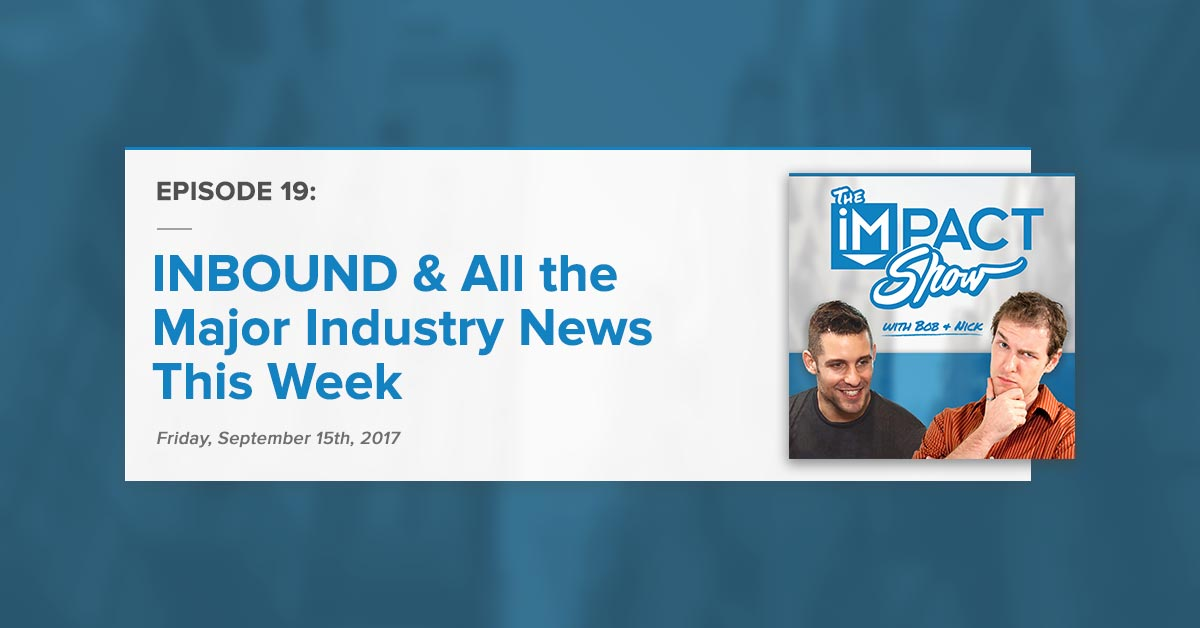 """""""INBOUND & All the Major Industry News This Week:"""" The IMPACT Show Ep.19 [Show Notes]"""