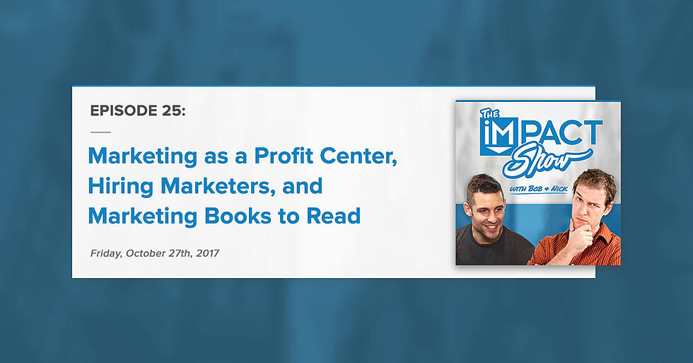 """""""Marketing as a Profit Center, Hiring Marketers, and Marketing Books to Read:"""" The IMPACT Show Ep. 25 [Show Notes]"""