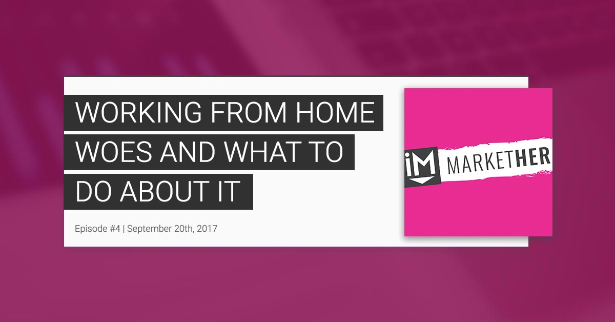 Working from Home Woes & What to Do About It (MarketHer Episode #4)