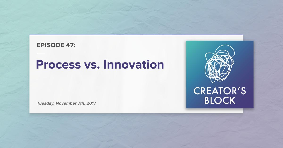 Creator's Block #47: Process vs. Innovation [Podcast]