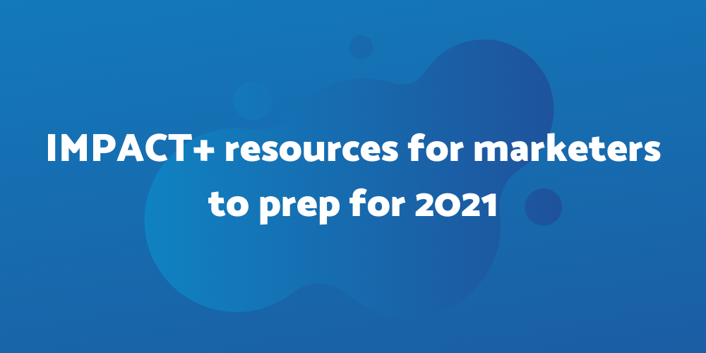 23 most important IMPACT+ resources to prep for 2021 for marketers