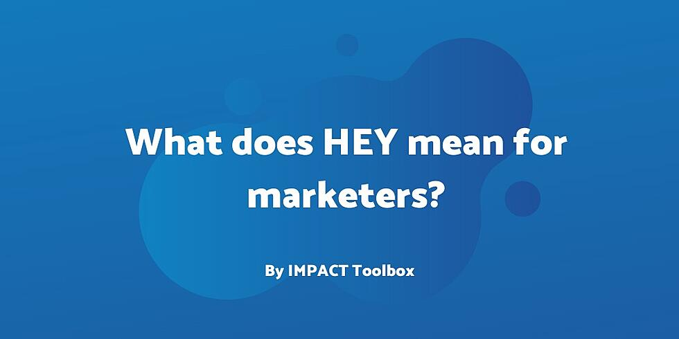 What does Basecamp's privacy-focused HEY email service mean for marketers? [IMPACT Toolbox June 2020]