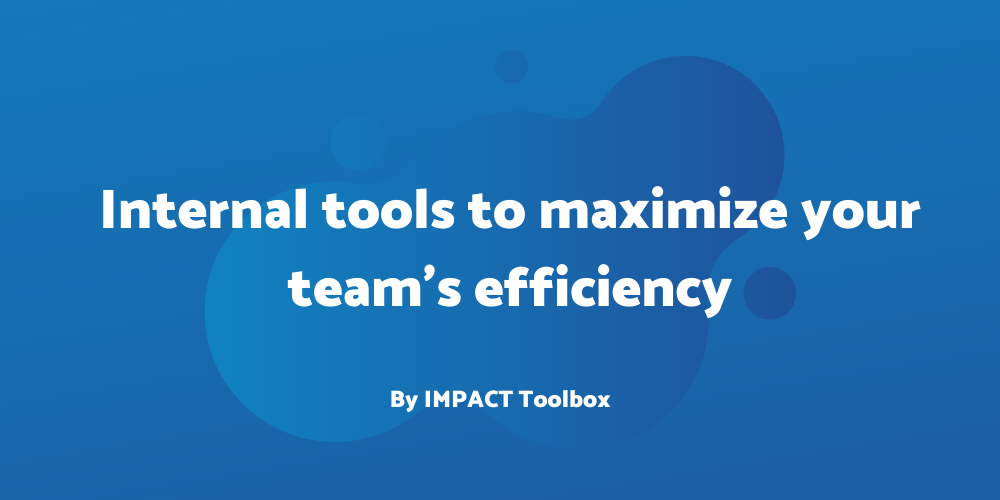 4 internal tools to maximize your team's efficiency[IMPACT Toolbox]