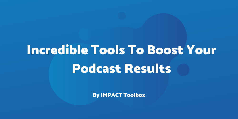 6 Incredible Tools To Boost Your Podcast Results [IMPACT Toolbox Sep 2019]