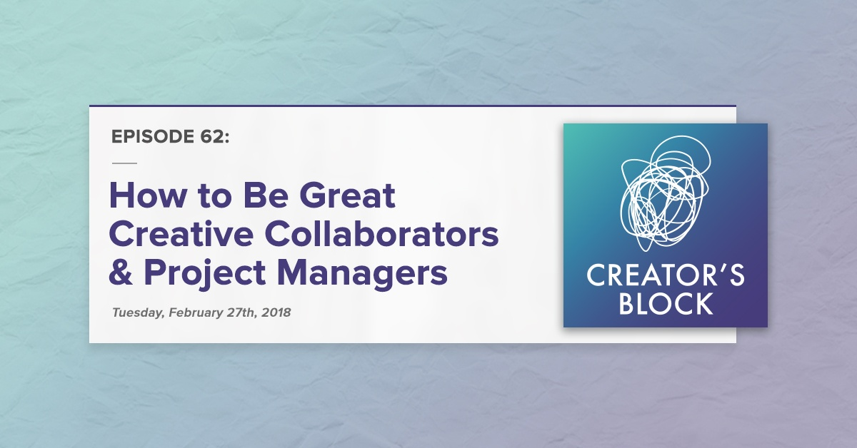 """""""How to Be Great Creative Collaborators & Project Managers"""" (Creator's Block, Ep. 62)"""