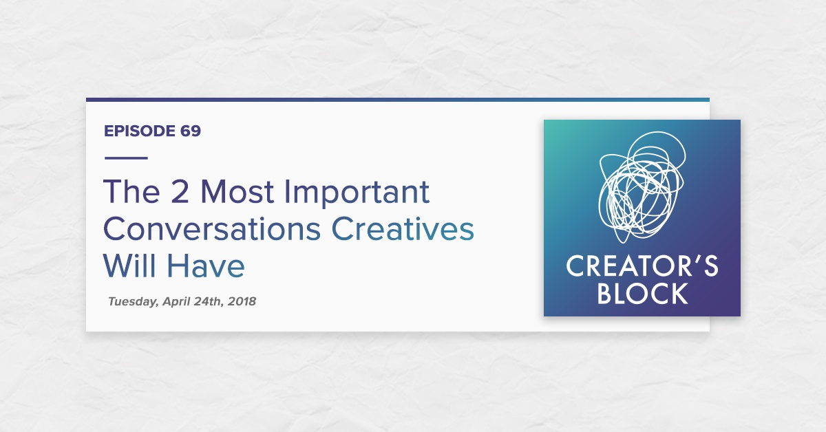 """The 2 Most Important Conversations Creatives Will Have"" (Creator's Block, Ep. 69)"