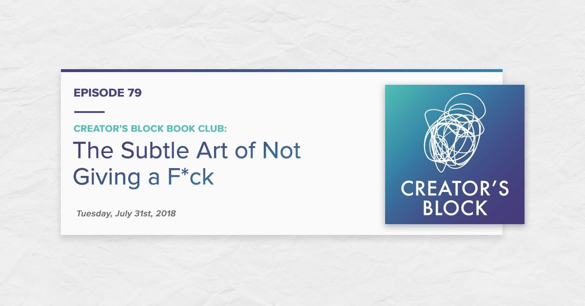 """Creator's Block Book Club: The Subtle Art of Not Giving a F*ck"" (Creator's Block Ep. 79)"