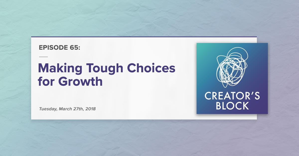 """""""Making Tough Choices for Growth"""" (Creator's Block, Ep. 65)"""