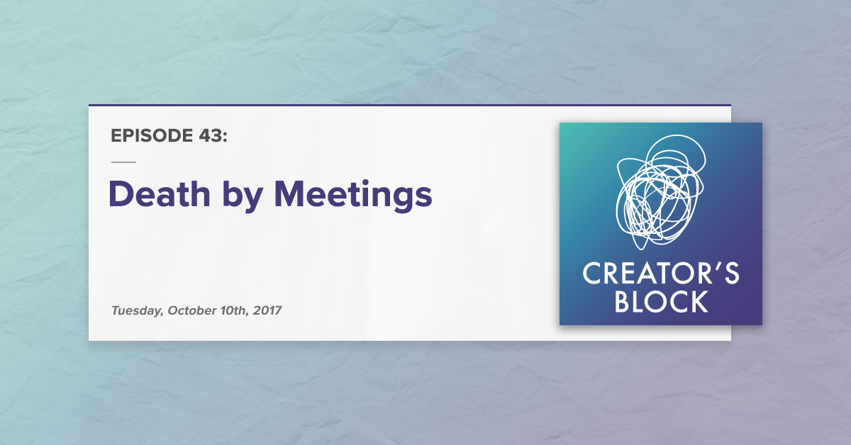 Creator's Block #43 [Podcast]: Death by Meetings