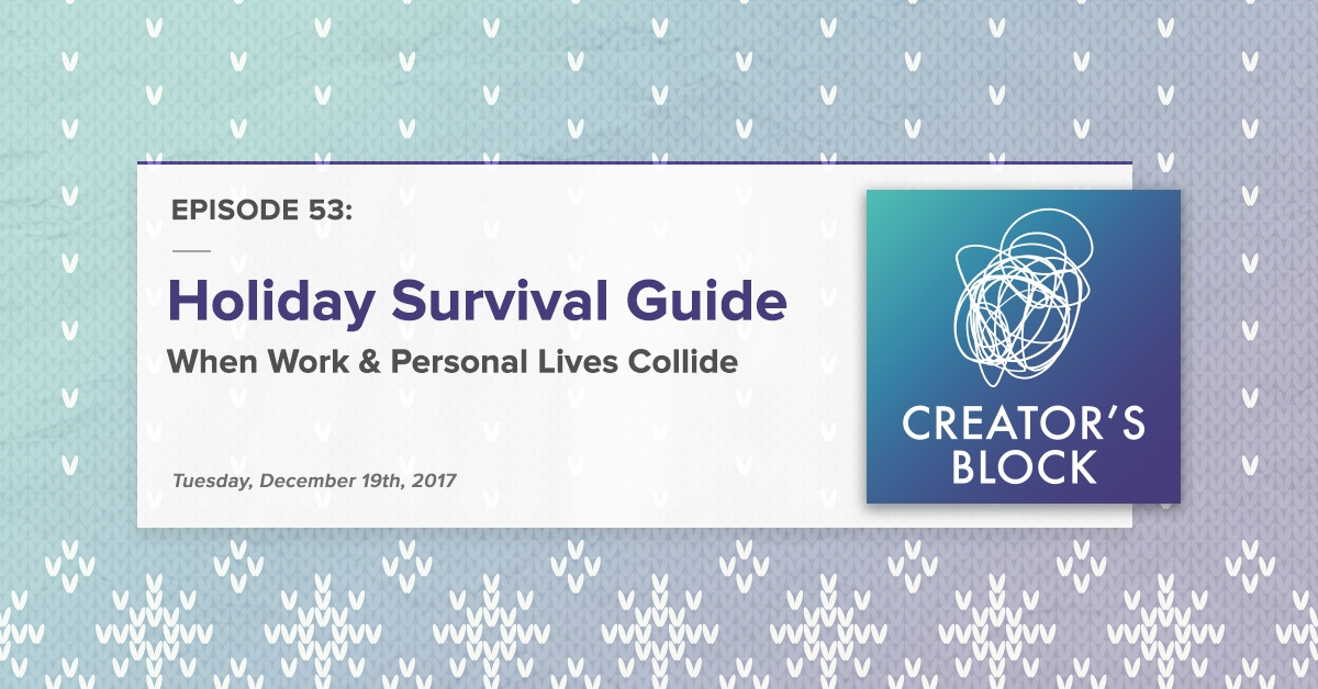 """Holiday Survival Guide: When Work & Personal Lives Collide"" (Creator's Block, Ep. 53)"