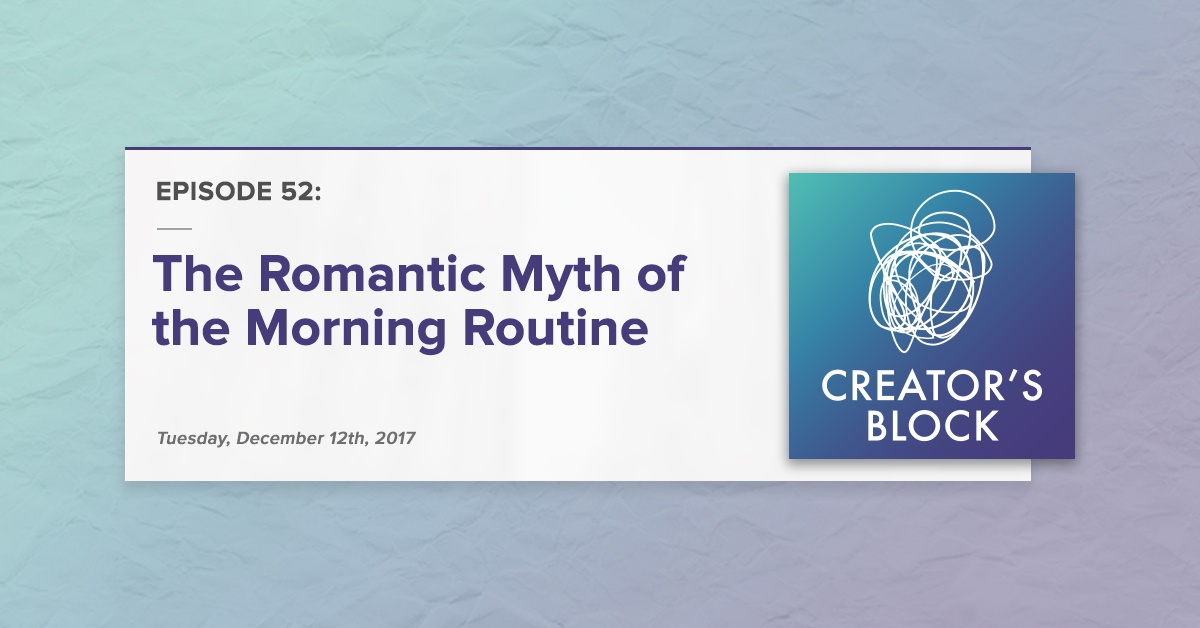 """""""The Romantic Myth of the Morning Routine"""" (Creator's Block, Ep. 52)"""