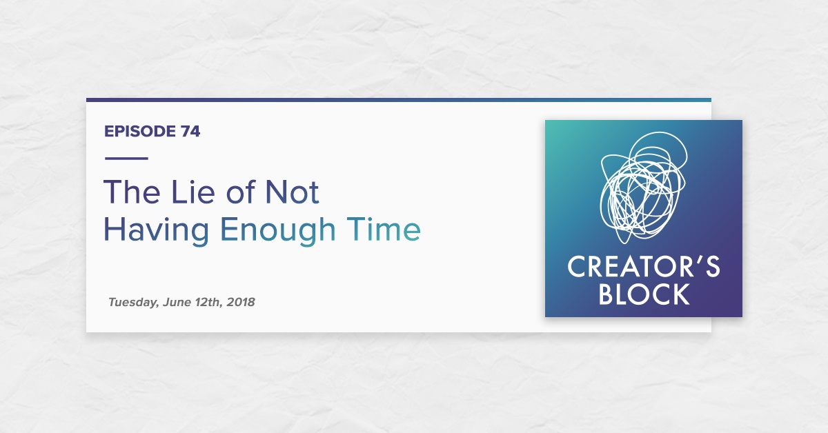 """""""The Lie of Not Having Enough Time"""" (Creator's Block, Ep. 74)"""