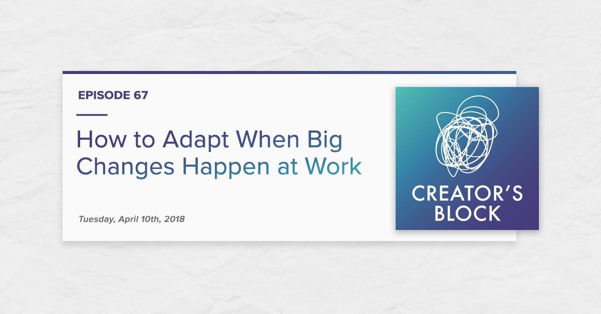 """How to Adapt When Big Changes Happen at Work"" (Creator's Block, Ep. 67)"