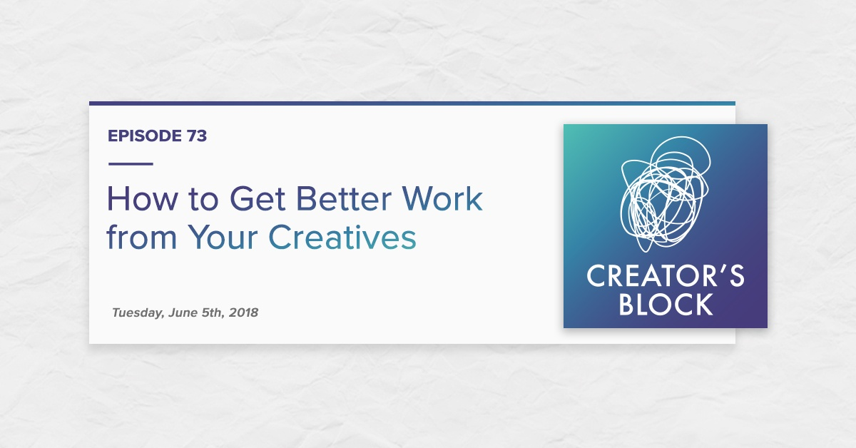 """""""How to Get Better Work from Your Creatives"""" (Creator's Block, Ep. 73)"""